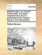 Britain's Glory; Or, a Trip to Portsmouth, a Musical Entertainment. as It Is Performed at the Theatre Royal in the Hay-Market. - Benson, Robert