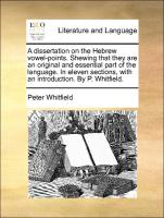 A dissertation on the Hebrew vowel-points. Shewing that they are an original and essential part of the language. In eleven sections, with an introduction. By P. Whitfield. - Whitfield, Peter