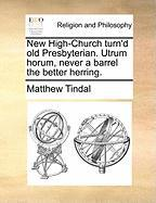 New High-Church Turn'd Old Presbyterian. Utrum Horum, Never a Barrel the Better Herring.