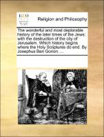 The wonderful and most deplorable history of the later times of the Jews: with the destruction of the city of Jerusalem. Which history begins where the Holy Scriptures do end. By Josephus Ben Gorion. ...
