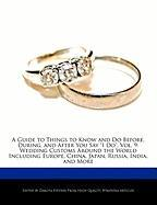 "A  Guide to Things to Know and Do Before, During, and After You Say ""I Do,"" Vol. 9: Wedding Customs Around the World Including Europe, China, Japan,"