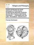 A  Short Introduction to Moral Philosophy, in Three Books; Containing the Elements of Ethicks and the Law of Nature. by Francis Hutcheson, ... Transl