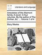Anecdotes of the Altamont Family. a Novel. in Four Volumes. by the Author of the Sicilian, &C. ... Volume 1 of 4 - Meeke, Mary