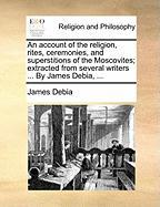 An Account of the Religion, Rites, Ceremonies, and Superstitions of the Moscovites; Extracted from Several Writers ... by James Debia, ... - Debia, James