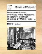 Letters on Missions; Addressed to the Protestant Ministers of the British Churches. by Melvill Horne, ... - Horne, Melvill