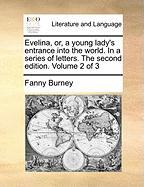 Evelina, Or, a Young Lady's Entrance Into the World. in a Series of Letters. the Second Edition. Volume 2 of 3
