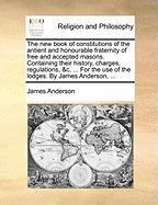 The new book of constitutions of the antient and honourable fraternity of free and accepted masons. Containing their history, charges, regulations, ... the use of the lodges. By James Anderson, ...