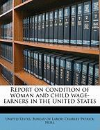 Report on Condition of Woman and Child Wage-Earners in the United States - Neill, Charles Patrick