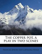 The Copper Pot, a Play in Two Scenes - Healy, Frances
