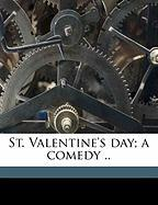 St. Valentine's Day; A Comedy .. - Eliot, Annie