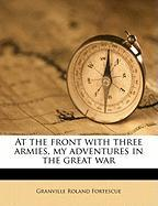At the Front with Three Armies, My Adventures in the Great War - Fortescue, Granville Roland