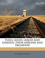 Fuels, Solid, Liquid and Gaseous; Their Analysis and Valuation - Phillips, H. Joshua