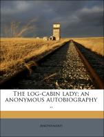 The log-cabin lady; an anonymous autobiography ..