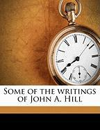 Some of the Writings of John A. Hill - Hill, John Alexander