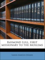 Raymond Lull, first missionary to the Moslems - Zwemer, Samuel Marinus