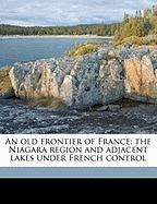 An Old Frontier of France; The Niagara Region and Adjacent Lakes Under French Control - Severance, Frank Hayward