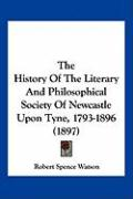 The History of the Literary and Philosophical Society of Newcastle Upon Tyne, 1793-1896 (1897) - Watson, Robert Spence