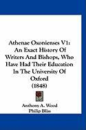 Athenae Oxonienses V1: An Exact History of Writers and Bishops, Who Have Had Their Education in the University of Oxford (1848)