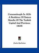 Constantinople in 1828: A Residence of Sixteen Months of the Turkish Capital and Provinces (1829) - MacFarlane, Charles