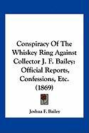 Conspiracy of the Whiskey Ring Against Collector J. F. Bailey: Official Reports, Confessions, Etc. (1869) - Bailey, Joshua F.