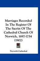Marriages Recorded in the Register of the Sacrist of the Cathedral Church of Norwich, 1697-1754 (1902) - Norwich Cathedral, Cathedral
