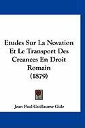 Etudes Sur La Novation Et Le Transport Des Creances En Droit Romain (1879) - Gide, Jean Paul Guillaume