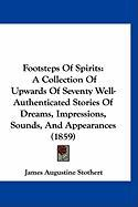 Footsteps of Spirits: A Collection of Upwards of Seventy Well-Authenticated Stories of Dreams, Impressions, Sounds, and Appearances (1859) - Stothert, James Augustine