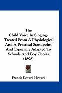 The Child Voice in Singing: Treated from a Physiological and a Practical Standpoint and Especially Adapted to Schools and Boy Choirs (1898) - Howard, Francis Edward