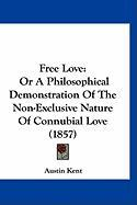 Free Love: Or a Philosophical Demonstration of the Non-Exclusive Nature of Connubial Love (1857)