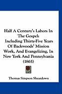 Half a Century's Labors in the Gospel: Including Thirty-Five Years of Backwoods' Mission Work, and Evangelizing, in New York and Pennsylvania (1865) - Sheardown, Thomas Simpson