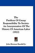 The Problem of Group Responsibility to Society: An Interpretation of the History of American Labor (1922) - Randall, John Herman, JR.