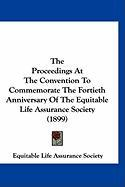 The Proceedings at the Convention to Commemorate the Fortieth Anniversary of the Equitable Life Assurance Society (1899) - Equitable Life Assurance Society, Life A