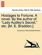 "Hostages to Fortune. a Novel. by the Author of ""Lady Audley's Secret,"" Etc. [M. E. Braddon.]"