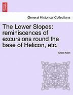 The Lower Slopes: Reminiscences of Excursions Round the Base of Helicon, Etc. - Allen, Grant