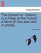 The School for Orators, or a Peep at the Forum; A Farce [In Two Acts and in Prose]. - Anonymous