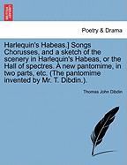 Harlequin's Habeas.] Songs Chorusses, and a Sketch of the Scenery in Harlequin's Habeas, or the Hall of Spectres. a New Pantomime, in Two Parts, Etc.