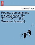 Poems, Domestic and Miscellaneous. by S****** D***** [I.E. Susanna Dowson]. - S, D.