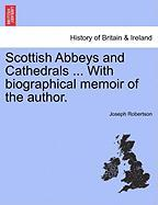 Scottish Abbeys and Cathedrals ... with Biographical Memoir of the Author. - Robertson, Joseph