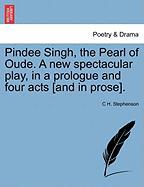 Pindee Singh, the Pearl of Oude. a New Spectacular Play, in a Prologue and Four Acts [And in Prose]. - Stephenson, C. H.