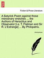 A  Satyrick Poem Against Those Mercenary Wretches ... the Authors of Heraclitus and Observator [I.E. T. Flatman and Sir R. L'Estrange] ... by Philopa