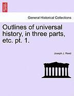 Outlines of Universal History, in Three Parts, Etc. PT. 1. - Reed, Joseph J.