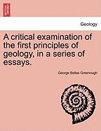 A Critical Examination of the First Principles of Geology, in a Series of Essays. - Greenough, George Bellas