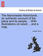 The Manchester Hand-Book, an Authentic Account of the Place and Its People ... with Illustrations on Wood ... and a Map. - Perrin, Joseph