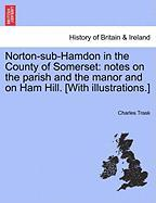 Norton-Sub-Hamdon in the County of Somerset: Notes on the Parish and the Manor and on Ham Hill. [With Illustrations.]