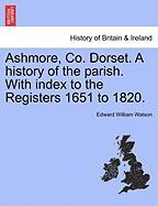 Ashmore, Co. Dorset. a History of the Parish. with Index to the Registers 1651 to 1820. - Watson, Edward William