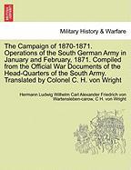 The Campaign of 1870-1871. Operations of the South German Army in January and February, 1871. Compiled from the Official War Documents of the Head-Qua