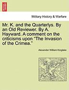 "Mr. K. and the Quarterlys. by an Old Reviewer. by A. Hayward. a Comment on the Criticisms Upon ""The Invasion of the Crimea."""