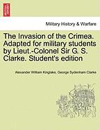 The Invasion of the Crimea. Adapted for Military Students by Lieut.-Colonel Sir G. S. Clarke. Student's Edition