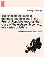 Sketches of the State of Manners and Opinions in the French Republic, Towards the Close of the Eighteenth Century. in a Series of Letters