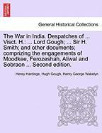 The War in India. Despatches of ... Visct. H.: ... Lord Gough; ... Sir H. Smith; And Other Documents; Comprizing the Engagements of Moodkee, Ferozesha - Hardinge, Henry; Gough, Hugh; Wakelyn, Henry George